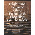 Highland County Ohio Fishing & Floating Guide Book: Complete fishing and floating information for Highland County Ohio (Ohio Fishing & Floating Guide Books)