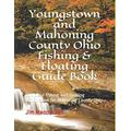 Youngstown and Mahoning County Ohio Fishing & Floating Guide Book: Complete fishing and floating information for Mahoning County Ohio (Ohio Fishing & Floating Guide Books)
