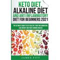Keto Diet, Alkaline Diet and Anti Inflammatory Diet for Beginners 2021: The Ultimate Guide to Eat Healthy, Fight Inflammation, Lose Weight and Fight Chronic Disease 3 Books in 1