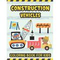 Construction Vehicles Coloring Book For Kids : A Fun Activity Book for Kids Filled with Big Trucks Cranes Diggers and Dumpers - Tractors Bulldozers Steam Rollers Excavator Coloring Book for Kids Ages 4-8 Ages 2-4 - Gift for Kids Who Love Things That Go...