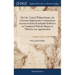 The Life, Trial, of William Hawke, the Notorious Highwayman; Containing an Account of All the Remarkable Robberies He Committed with the Manner in Which He Was Apprehended