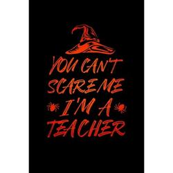 You Can't Scare Me I'm a Teacher : Notebook for Teachers, Coaches, Professors - Perfect for Teacher Appreciation - Halloween Thank You Gift (Paperback)