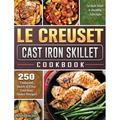 Le Creuset Cast Iron Skillet Cookbook: 250 Foolproof, Quick & Easy Cast Iron Skillet Recipes to Kick Start A Healthy Lifestyle (Hardcover)