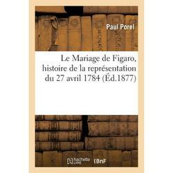 Le Mariage de Figaro, histoire de la représentation du 27 avril 1784 (Paperback)