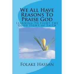 We All Have Reasons to Praise God : Learning to Fight the Good Fight of Faith