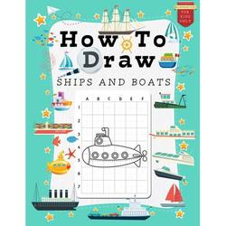 How to Draw for Kids: How to Draw Ships and Boats for Kids: A Grid Base Step-by-Step Drawing Workbook and Activity Book for Kids & Children to Learn to Draw Cute and Cool Stuff in Easy Simple Steps. F