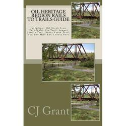 Oil Heritage Region Rails to Trails Guide : Oil Creek State Park Trail Guide, Sandy Creek Trail Guide, Samuel Justice Trail Guide, and Two Mile Run County Park Guide