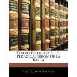 Teatro Escogido de D. Pedro Calderon de La Barca