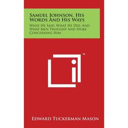 Samuel Johnson, His Words And His Ways : What He Said, What He Did, And What Men Thought And Spoke Concerning Him
