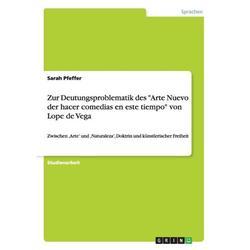 Zur Deutungsproblematik des Arte Nuevo der hacer comedias en este tiempo von Lope de Vega : Zwischen 'Arte' und 'Naturaleza', Doktrin und künstlerischer Freiheit (Paperback)