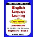 English Language Learning with Super Support : Beginners - Book 2: A Workbook for ESL / ESOL / Efl / Ell Students