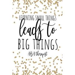 Learning Small Things Leads to Big Things ABA Therapist : Behavior Therapist Gifts, ABA Therapy Gifts, Behavior Therapist Notebook, Behavior Therapy Journal, ABA Therapy, 6x9 College Ruled Notebook