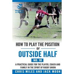 Develop a Player Rugby Union Manuals: How to play the position of Outside-half (No. 10) : A practical guide for the player, coach and family in the sport of rugby union (Series #10) (Paperback)