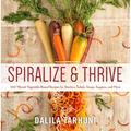 Spiralize and Thrive : 100 Vibrant Vegetable-Based Recipes for Starters, Salads, Soups, Suppers, and More (Hardcover)