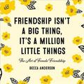 Friendship Isn't a Big Thing, It's a Million Little Things : The Art of Female Friendship