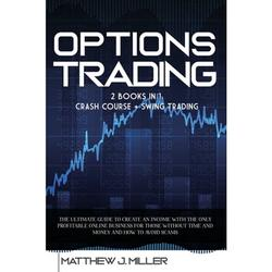 Options Trading : 2 Books In 1: Crash Course + Swing Trading. The Ultimate Guide To Create An Income With The Only Profitable Online Business For Those Without Time And Money And How To Avoid Scams (Paperback)