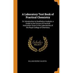A Laboratory Text Book of Practical Chemistry : Or, Introduction to Qualitative Analysis; A Guide to the Course of Practical Instruction Given in the Laboratories of the Royal College of Chemistry (Hardcover)