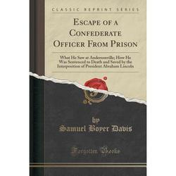 Escape of a Confederate Officer from Prison : What He Saw at Andersonville; How He Was Sentenced to Death and Saved by the Interposition of President Abraham Lincoln (Classic Reprint)