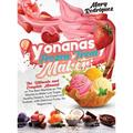 Yonanas Frozen Treat Maker: The Ultimate and Complete Manual on The Best Machine on The Market to Make Low Sugar, Healthy Dessert, Ice-Cream and Sorbets with Delicious Fruits, for Vegans too (Hardcove