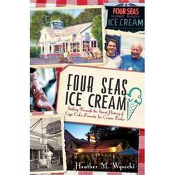 Four Seas Ice Cream : Sailing Through the Sweet History of Cape Cod's Favorite Ice Cream Parlor