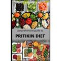 Comprehensive Guide to Pritikin Diet : Complete Guide and All Necessary Things You Need to Know about Pritikin Diet, Food to Eat and Avoid and Healthy Meal Plan (Paperback)