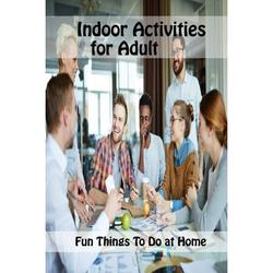 Indoor Activities for Adult: Fun Things To Do at Home: Fun Adult Activities, Interesting Things to Do (Paperback)