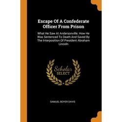 Escape of a Confederate Officer from Prison : What He Saw at Andersonville. How He Was Sentenced to Death and Saved by the Interposition of President Abraham Lincoln (Paperback)