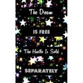 The Dream Is Free The Hustle Is Sold Separately : Goal Getter Journal - Inspirational Daily Planner and Motivational Journals for Women to Write In - Mental Mastery Business Goals Organizer for Productivity & Motivation - Black with Colorful Stars...