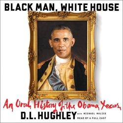 Black Man, White House Lib/E: An Oral History of the Obama Years (Audiobook)