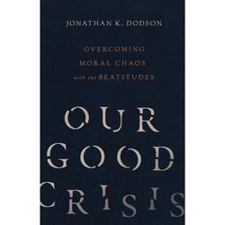 Our Good Crisis : Overcoming Moral Chaos with the Beatitudes (Paperback)