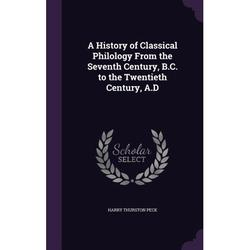 A History of Classical Philology from the Seventh Century, B.C. to the Twentieth Century, A.D (Hardcover)