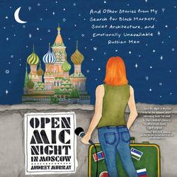 Open MIC Night in Moscow: And Other Stories from My Search for Black Markets, Soviet Architecture, and Emotionally Unavailable Russian Men (Audiobook)