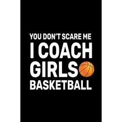 You don't Scare Me I Coach Girls Basketball: Basketball Coach Gifts For Girls (Paperback)