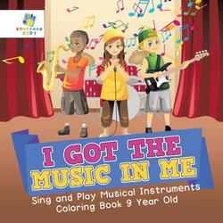 I Got the Music in Me Sing and Play Musical Instruments Coloring Book 9 Year Old (Paperback)