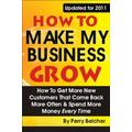 How to Make My Business Grow: How To Get More New Customers That Come Back More Often & Spend More Money Every Time