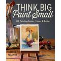 Think Big Paint Small: Oil Painting Easier, Faster and Better
