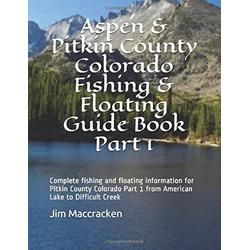 Aspen & Pitkin County Colorado Fishing & Floating Guide Book Part 1: Complete fishing and floating information for Pitkin County Colorado Part 1 from ... (Colorado Fishing & Floating Guide Books)