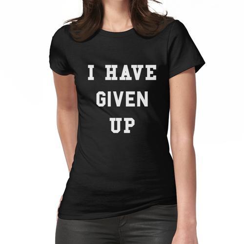 Ich habe aufgegeben Frauen T-Shirt
